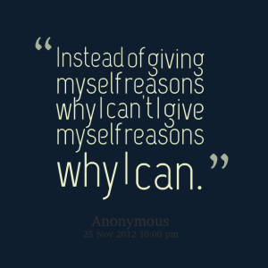 5893-instead-of-giving-myself-reasons-why-i-cant-i-give-myself
