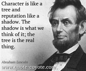 Abraham-Lincoln-Quotes-Character-is-like-a-tree-and-reputation-like-a-shadow-The-shadow-is-what-we-think-of-it-the-tree-is-the-real-thing